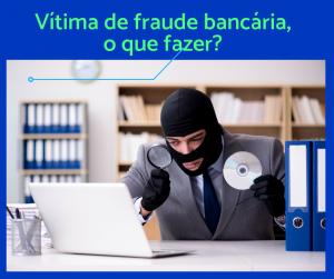 Fui vítima de fraude bancária, o que fazer?