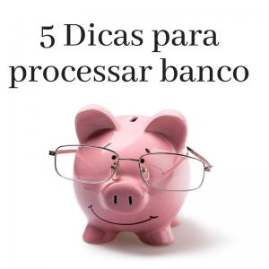 5 Dicas para processar banco